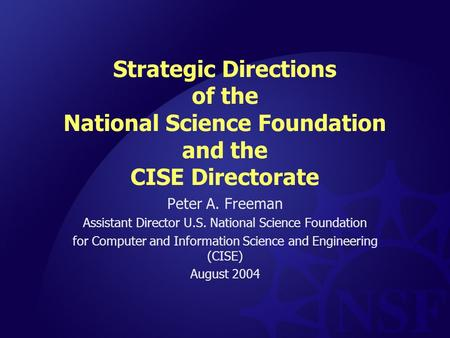 Strategic Directions of the National Science Foundation and the CISE Directorate Peter A. Freeman Assistant Director U.S. National Science Foundation for.