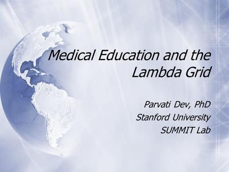 Medical Education and the Lambda Grid Parvati Dev, PhD Stanford University SUMMIT Lab Parvati Dev, PhD Stanford University SUMMIT Lab.