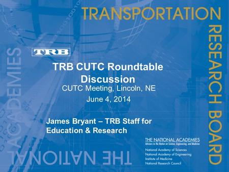 TRB CUTC Roundtable Discussion CUTC Meeting, Lincoln, NE June 4, 2014 James Bryant – TRB Staff for Education & Research.