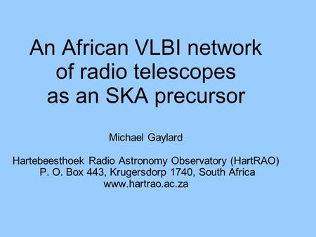 An African VLBI network of radio telescopes as an SKA precursor Michael Gaylard Hartebeesthoek Radio Astronomy Observatory (HartRAO) P. O. Box 443, Krugersdorp.