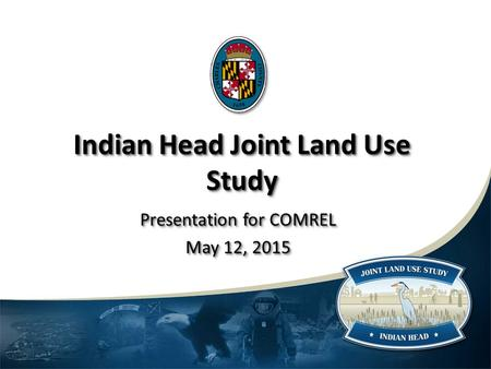 Indian Head Joint Land Use Study Presentation for COMREL May 12, 2015 Presentation for COMREL May 12, 2015.