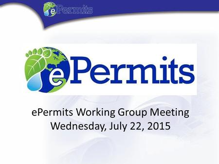 Florida ePermits Working Group Meeting Thursday, April 16, 2015 ePermits Working Group Meeting Wednesday, July 22, 2015.