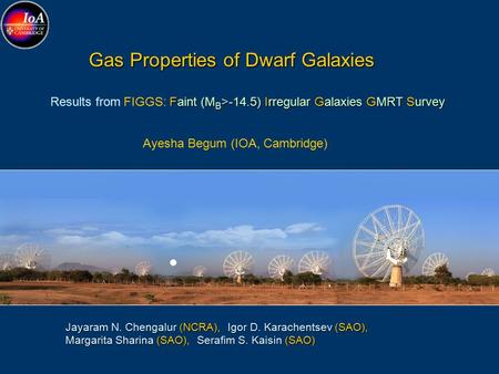 Gas Properties of Dwarf Galaxies Gas Properties of Dwarf Galaxies Ayesha Begum (IOA, Cambridge) Faint (M B >-14.5) Irregular Galaxies GMRT Survey Results.