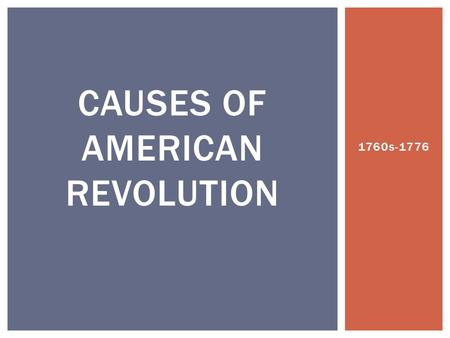 1760s-1776 CAUSES OF AMERICAN REVOLUTION.  SSUSH3 The student will explain the primary causes of the American Revolution.  a. Explain how the end of.