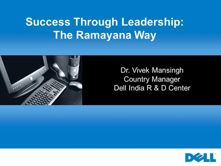 Dr. Vivek Mansingh Country Manager Dell India R & D Center Success Through Leadership: The Ramayana Way.