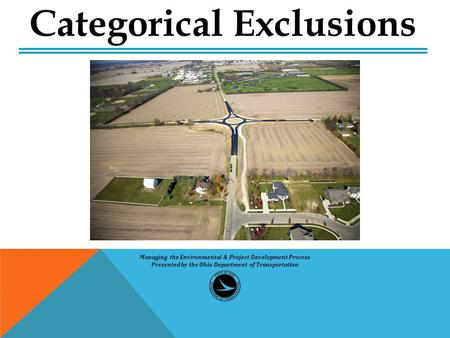 Categorical Exclusions Managing the Environmental & Project Development Process Presented by the Ohio Department of Transportation.