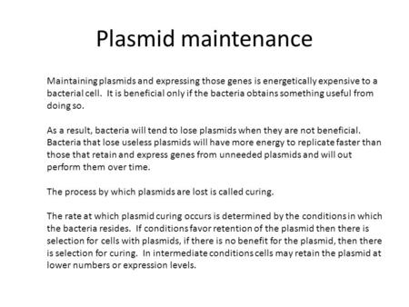 Plasmid maintenance Maintaining plasmids and expressing those genes is energetically expensive to a bacterial cell. It is beneficial only if the bacteria.