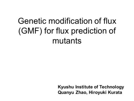 Genetic modification of flux (GMF) for flux prediction of mutants Kyushu Institute of Technology Quanyu Zhao, Hiroyuki Kurata.