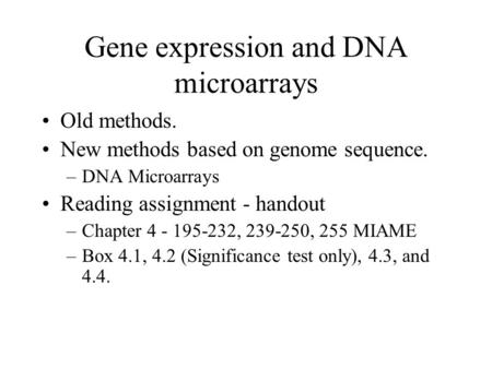 Gene expression and DNA microarrays Old methods. New methods based on genome sequence. –DNA Microarrays Reading assignment - handout –Chapter 4 - 195-232,