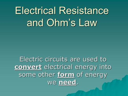 Electrical Resistance and Ohm's Law Electric circuits are used to convert electrical energy into some other form of energy we need.