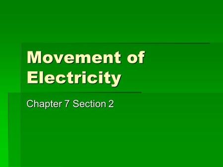 Movement of Electricity Chapter 7 Section 2. Voltage Electricity moves from a high voltage to a low voltage –V–Voltage is the push behind the electrons.