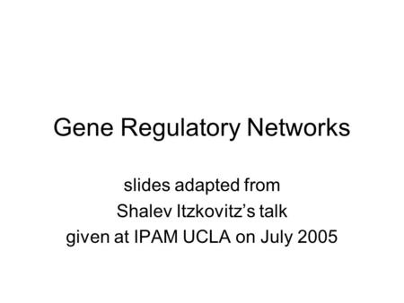 Gene Regulatory Networks slides adapted from Shalev Itzkovitz's talk given at IPAM UCLA on July 2005.