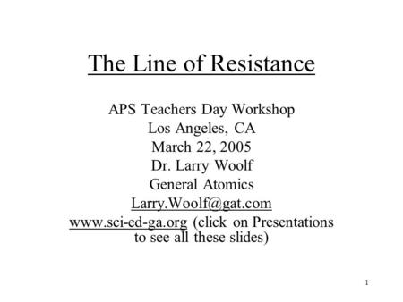 1 The Line of Resistance APS Teachers Day Workshop Los Angeles, CA March 22, 2005 Dr. Larry Woolf General Atomics