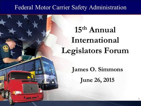 Federal Motor Carrier Safety Administration 15 th Annual International Legislators Forum James O. Simmons June 26, 2015 1.
