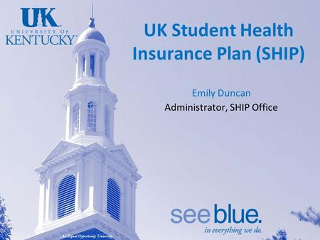 An Equal Opportunity University UK Student Health Insurance Plan (SHIP) Emily Duncan Administrator, SHIP Office.
