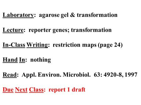 Laboratory: agarose gel & transformation Lecture: reporter genes; transformation In-Class Writing: restriction maps (page 24) Hand In: nothing Read: Appl.
