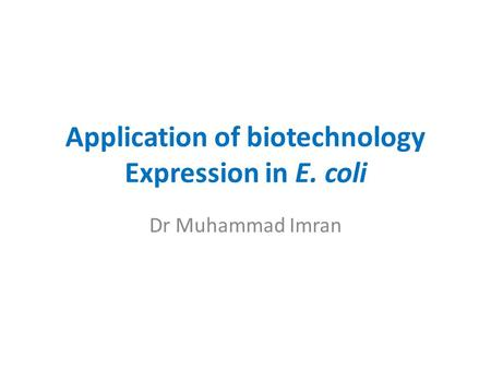 Application of biotechnology Expression in E. coli Dr Muhammad Imran.