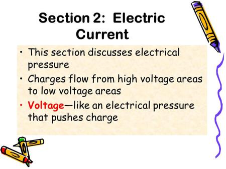Section 2: Electric Current This section discusses electrical pressure Charges flow from high voltage areas to low voltage areas Voltage—like an electrical.