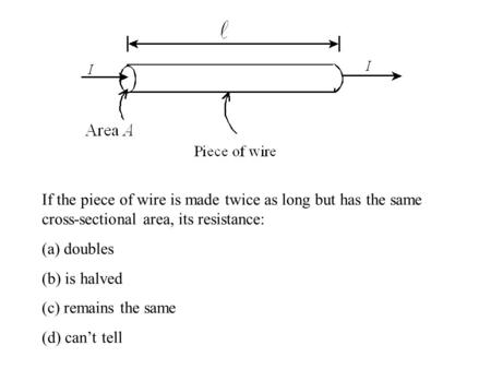 If the piece of wire is made twice as long but has the same cross-sectional area, its resistance: (a) doubles (b) is halved (c) remains the same (d) can't.