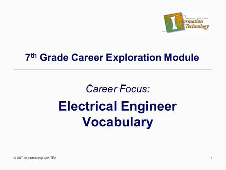 © UNT in partnership with TEA1 7 th Grade Career Exploration Module Career Focus: Electrical Engineer Vocabulary.