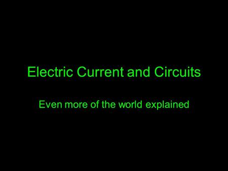 Electric Current and Circuits Even more of the world explained.