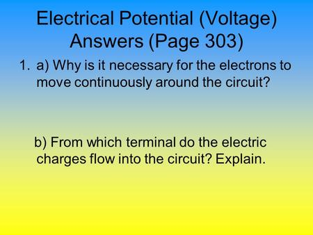 Electrical Potential (Voltage) Answers (Page 303) 1.a) Why is it necessary for the electrons to move continuously around the circuit? b) From which terminal.