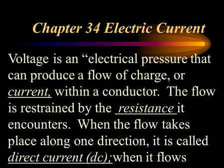 "Chapter 34 Electric Current Voltage is an ""electrical pressure that can produce a flow of charge, or current, within a conductor. The flow is restrained."