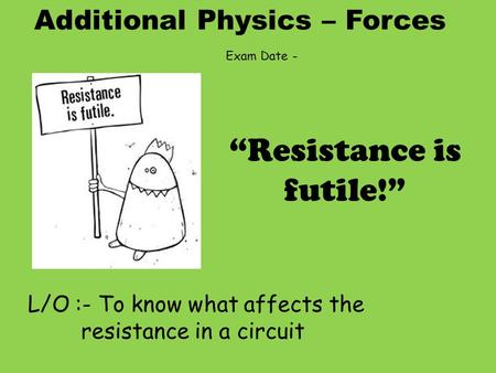"Additional Physics – Forces L/O :- To know what affects the resistance in a circuit ""Resistance is futile!"" Exam Date -"