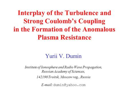 Interplay of the Turbulence and Strong Coulomb's Coupling in the Formation of the Anomalous Plasma Resistance Yurii V. Dumin Institute of Ionosphere and.
