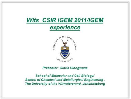 Wits_CSIR iGEM 2011/iGEM experience Presenter: Gloria Hlongwane School of Molecular and Cell Biology/ School of Chemical and Metallurgical Engineering,