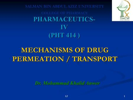 PHARMACEUTICS- IV (PHT 414 ) Dr. Mohammad Khalid Anwer SALMAN BIN ABDUL AZIZ UNIVERSITY COLLEGE OF PHARMACY L2 1 MECHANISMS OF DRUG PERMEATION / TRANSPORT.