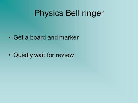 Physics Bell ringer Get a board and marker Quietly wait for review.