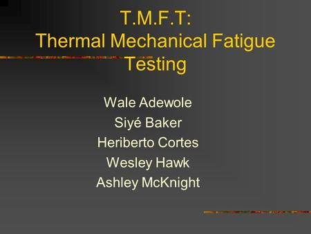 T.M.F.T: Thermal Mechanical Fatigue Testing Wale Adewole Siyé Baker Heriberto Cortes Wesley Hawk Ashley McKnight.