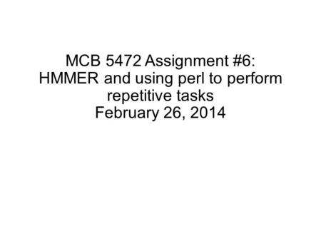MCB 5472 Assignment #6: HMMER and using perl to perform repetitive tasks February 26, 2014.