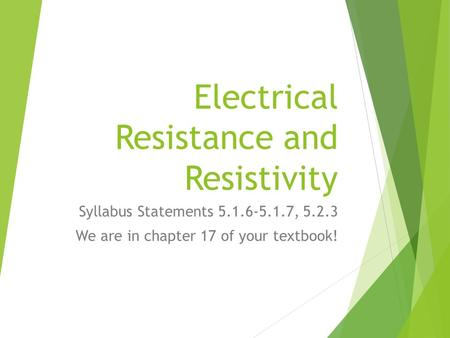 Electrical Resistance and Resistivity Syllabus Statements 5.1.6-5.1.7, 5.2.3 We are in chapter 17 of your textbook!