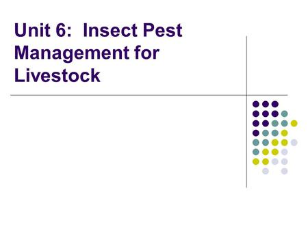 Unit 6: Insect Pest Management for Livestock. Unit 6 Objectives: Introduce pest management options for livestock Discuss various strategies Identify various.