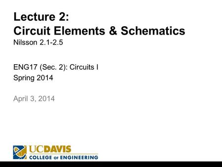 Lecture 2: Circuit Elements & Schematics Nilsson 2.1-2.5 ENG17 (Sec. 2): Circuits I Spring 2014 1 April 3, 2014.