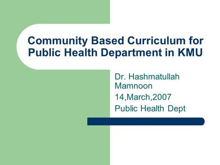 Community Based Curriculum for Public Health Department in KMU Dr. Hashmatullah Mamnoon 14,March,2007 Public Health Dept.