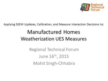 Applying SEEM Updates, Calibration, and Measure Interaction Decisions to: Manufactured Homes Weatherization UES Measures Regional Technical Forum June.