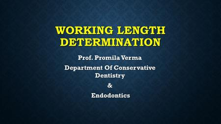 WORKING LENGTH DETERMINATION Prof. Promila Verma Department Of Conservative Dentistry & Endodontics Endodontics.