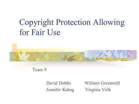 Copyright Protection Allowing for Fair Use Team 9 David Dobbs William Greenwell Jennifer Kahng Virginia Volk.
