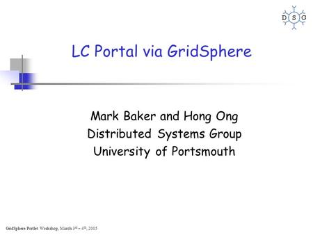 GridSphere/Portlet Workshop, March 3 rd – 4 th, 2005 LC Portal via GridSphere Mark Baker and Hong Ong Distributed Systems Group University of Portsmouth.