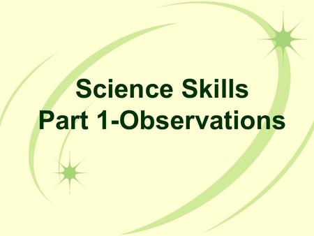 Science Skills Part 1-Observations I Can… I can take detailed observations using the 5 senses. I can describe the difference between a quantitative observation.