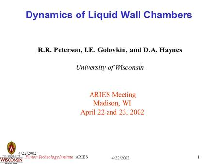1 4/22/2002 ARIES1 Fusion Technology Institute 4/22/2002 Dynamics of Liquid Wall Chambers R.R. Peterson, I.E. Golovkin, and D.A. Haynes University of Wisconsin.