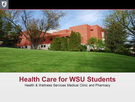 Health Care for WSU Students Health & Wellness Services Medical Clinic and Pharmacy.