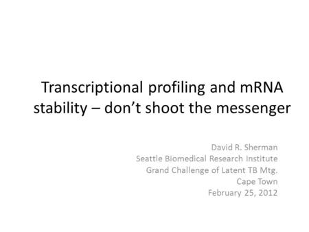 Transcriptional profiling and mRNA stability – don't shoot the messenger David R. Sherman Seattle Biomedical Research Institute Grand Challenge of Latent.