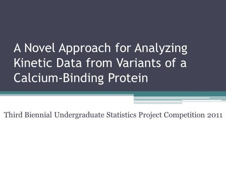 A Novel Approach for Analyzing <strong>Kinetic</strong> Data from Variants of a Calcium-Binding Protein Third Biennial Undergraduate Statistics Project Competition 2011.
