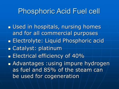 Phosphoric Acid Fuel cell Used in hospitals, nursing homes and for all commercial purposes Used in hospitals, nursing homes and for all commercial purposes.