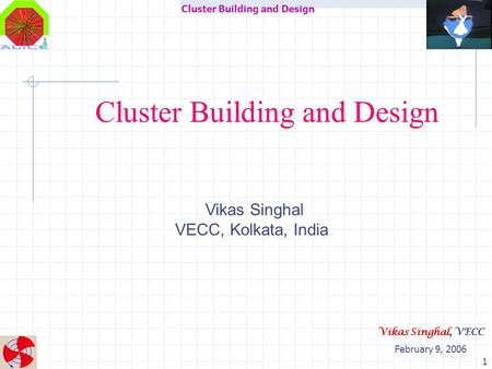 Cluster Building and Design February 9, 2006 Vikas Singhal, VECC 1 Cluster Building and Design Vikas Singhal VECC, Kolkata, India.