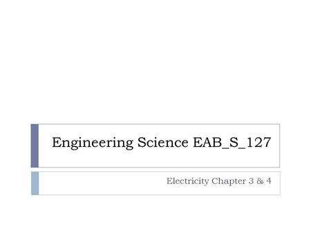 Engineering Science EAB_S_127 Electricity Chapter 3 & 4.